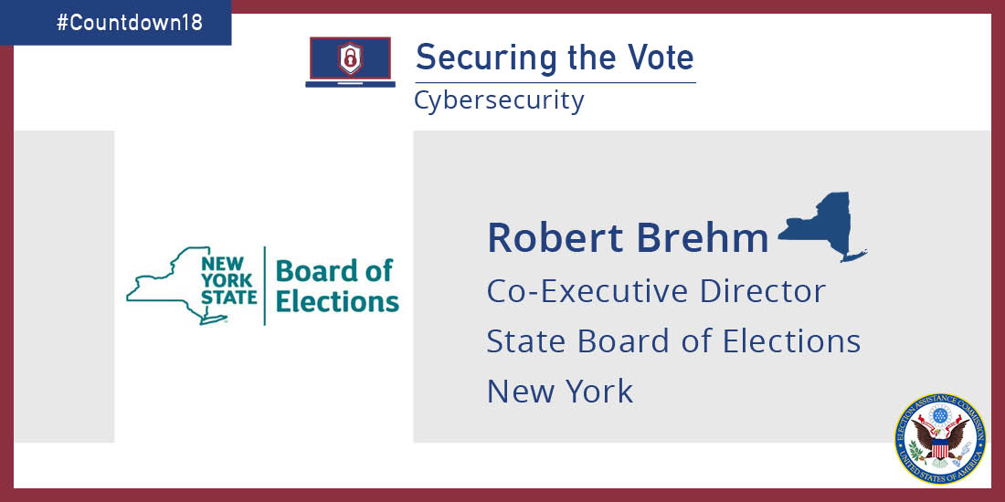 #Countdown18. Securing the vote: Cybersecurity. Robert Brehm Co-Executive Director State Board of Elections New York. EAC logo and seal.