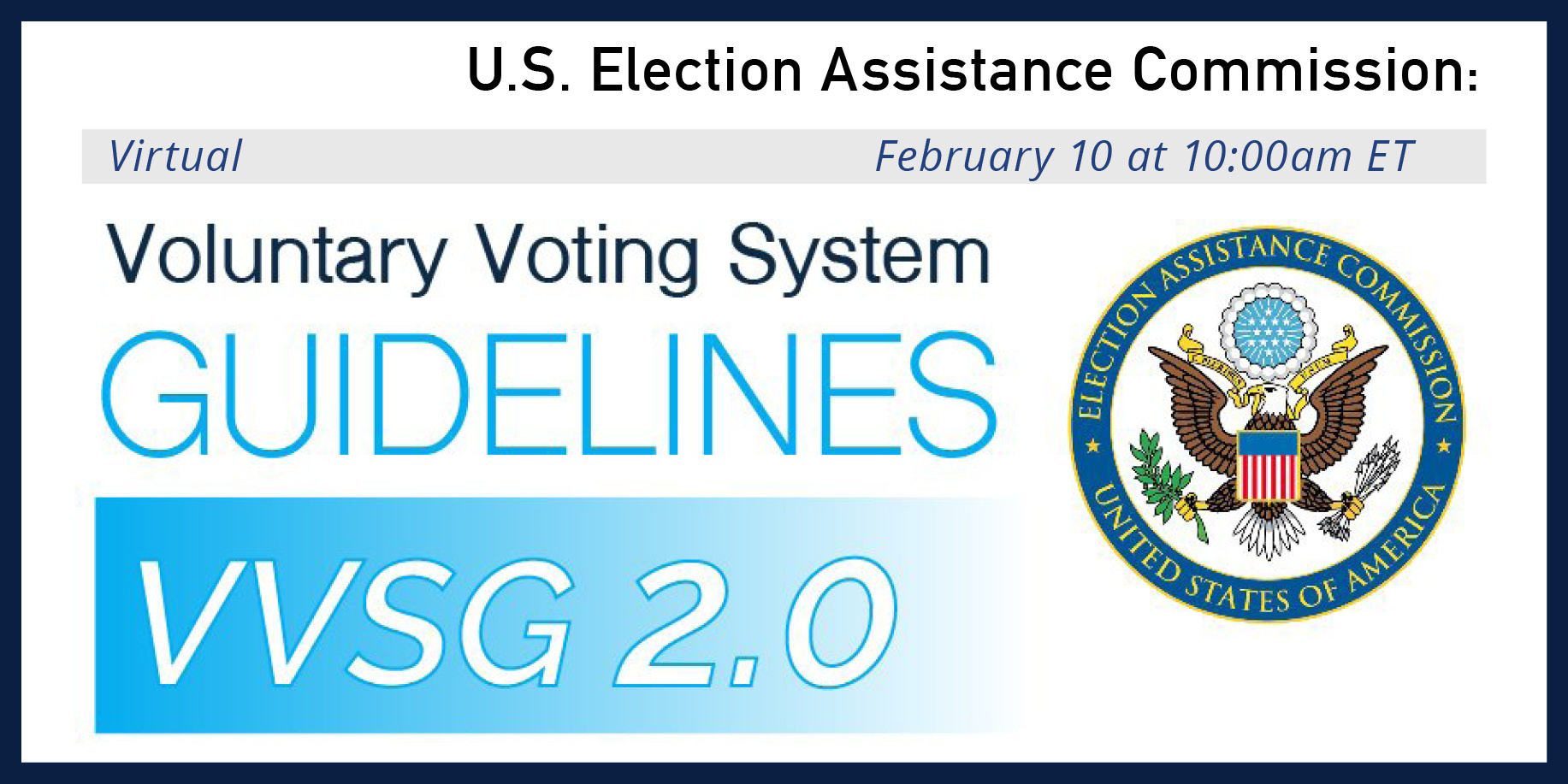 Voluntary Voting System Guidelines (VVSG) 2.0 on February 10 at 10 am ET. Virtual