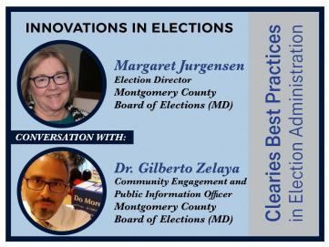 Clearies Best Practices conversation with Margaret Jurgensen and Dr. Gilberto Zelaya Montgomery County Board of Elections
