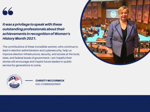 "Image of EAC Commissioner Christy McCormick with a quote that says, ""It was a privilege to speak with these outstanding professionals about their achievements in recognition of Women's History Month 2021. The contributions of these incredible women, who continue to lead in the election administration and cybersecurity, help us improve election infrastructure, security, and access at the local, state, and federal levels of government. I am hopeful their stories will encourage and inspire future leaders..."""