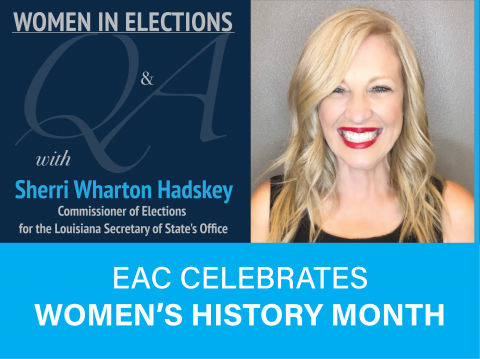 Women in Elections Q and A Series with Sherrie Wharton Hadskey Commissioner of Elections for the Louisiana Secretary of State's Office. EAC Celebrates Women's History Month