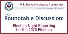 EAC Roundtable Discussion: Roundtable Discussion: Election Night Reporting for the 2020 Election on 10/20/20 at 1:30 PM EDT